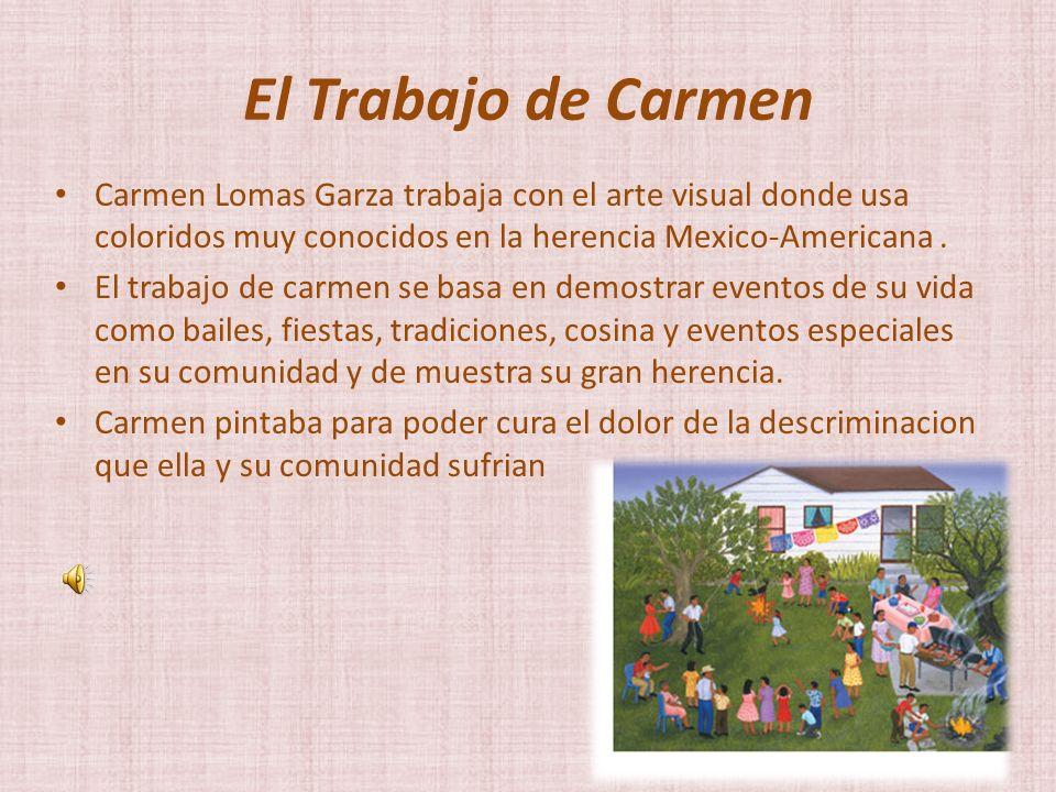 El Trabajo de Carmen Carmen Lomas Garza trabaja con el arte visual donde usa coloridos muy conocidos en la herencia Mexico-Americana.