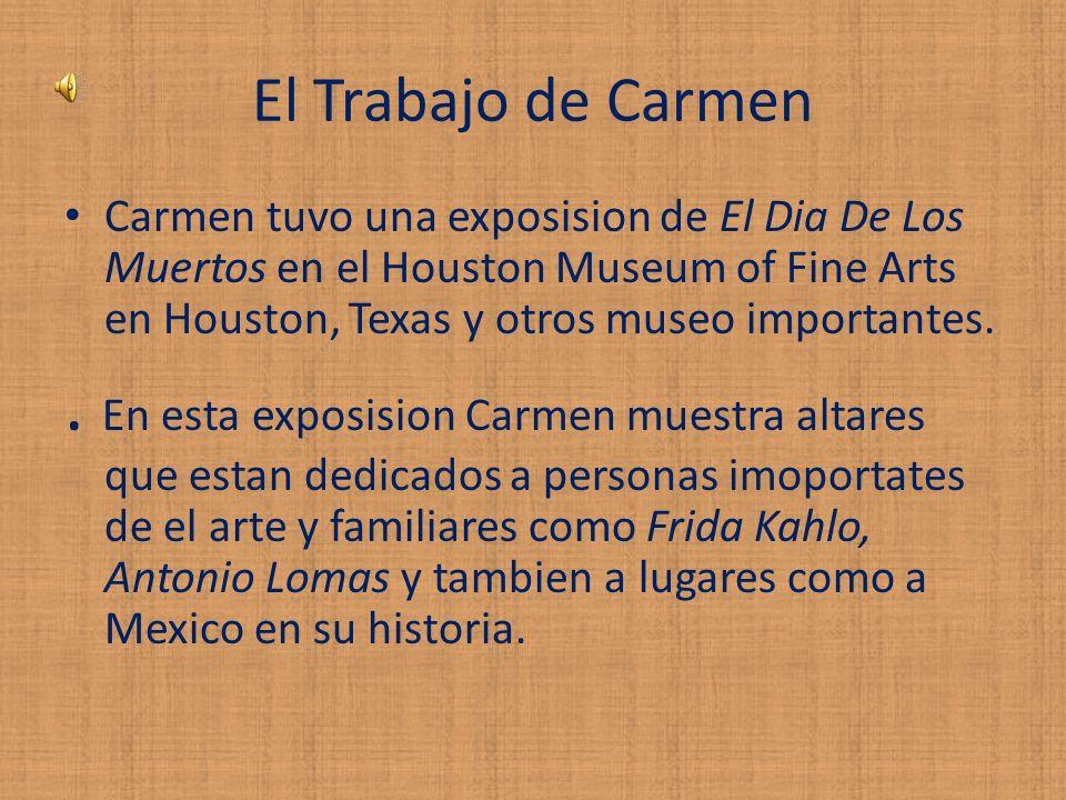 El Trabajo de Carmen Carmen tuvo una exposision de El Dia De Los Muertos en el Houston Museum of Fine Arts en Houston, Texas y otros museo importantes..