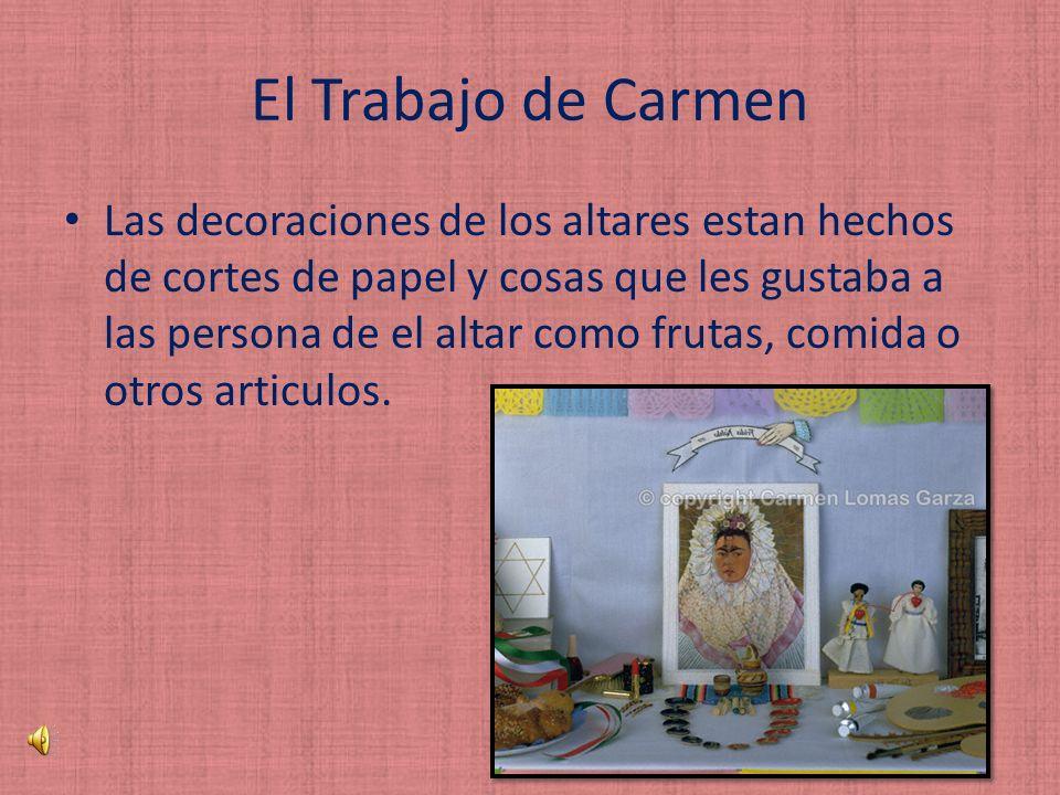 El Trabajo de Carmen Las decoraciones de los altares estan hechos de cortes de papel y cosas que les gustaba a las persona de el altar como frutas, comida o otros articulos.