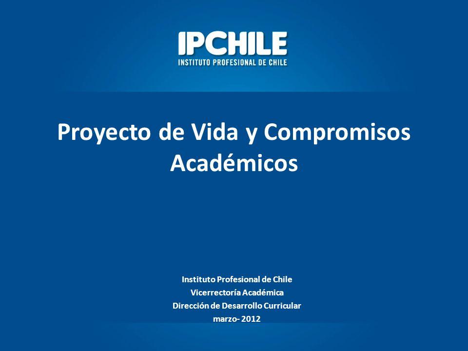 Proyecto de Vida y Compromisos Académicos Instituto Profesional de Chile Vicerrectoría Académica Dirección de Desarrollo Curricular marzo- 2012
