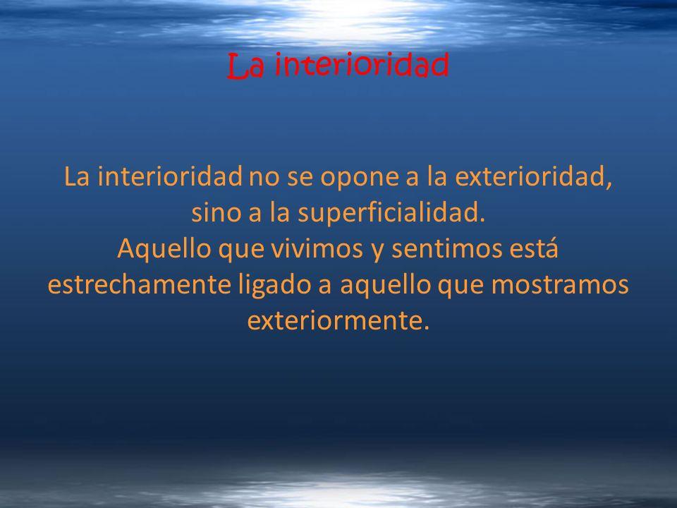 La interioridad La interioridad no se opone a la exterioridad, sino a la superficialidad. Aquello que vivimos y sentimos está estrechamente ligado a a