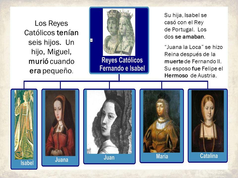 Los Reyes Católicos tenían seis hijos. Un hijo, Miguel, murió cuando era pequeño. Su hija, Isabel se casó con el Rey de Portugal. Los dos se amaban. J