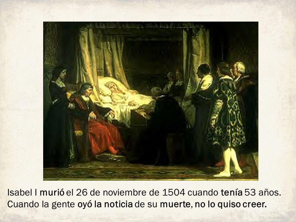 Isabel I murió el 26 de noviembre de 1504 cuando tenía 53 años. Cuando la gente oyó la noticia de su muerte, no lo quiso creer.