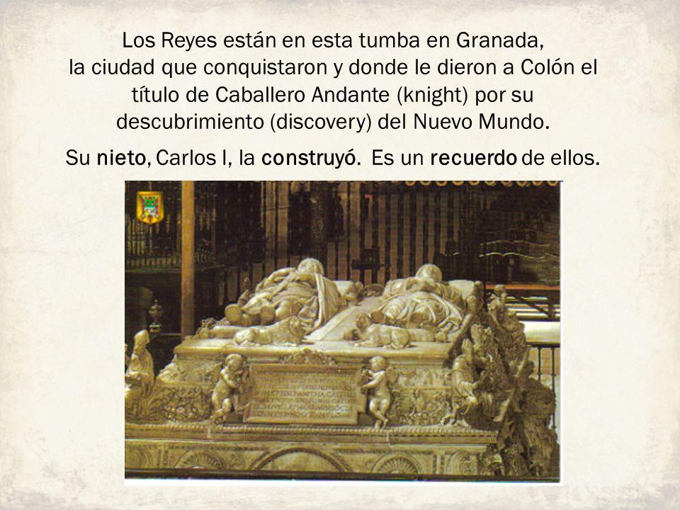 Los Reyes están en esta tumba en Granada, la ciudad que conquistaron y donde le dieron a Colón el título de Caballero Andante (knight) por su descubri
