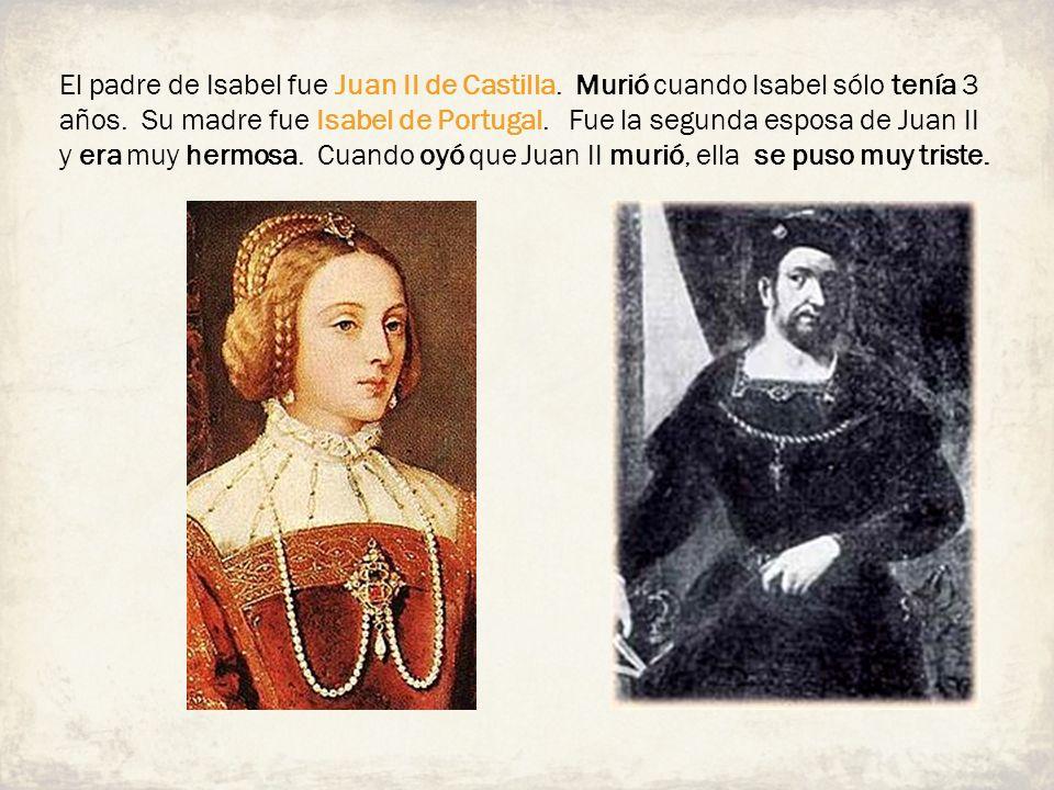 El padre de Isabel fue Juan II de Castilla. Murió cuando Isabel sólo tenía 3 años. Su madre fue Isabel de Portugal. Fue la segunda esposa de Juan II y