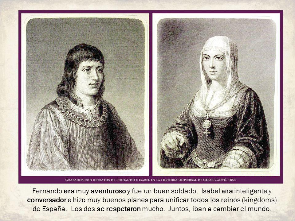 Fernando era muy aventuroso y fue un buen soldado. Isabel era inteligente y conversador e hizo muy buenos planes para unificar todos los reinos (kingd