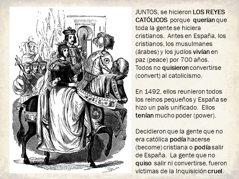 JUNTOS, se hicieron LOS REYES CATÓLICOS porque querían que toda la gente se hiciera cristianos. Antes en España, los cristianos, los musulmanes (árabe