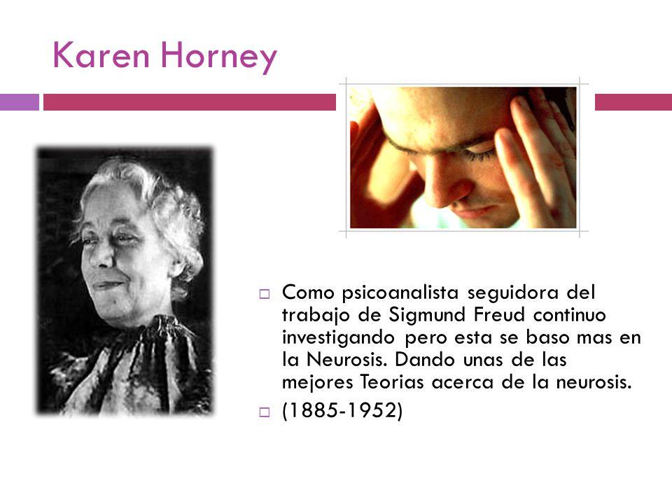 Karen Horney Como psicoanalista seguidora del trabajo de Sigmund Freud continuo investigando pero esta se baso mas en la Neurosis. Dando unas de las m