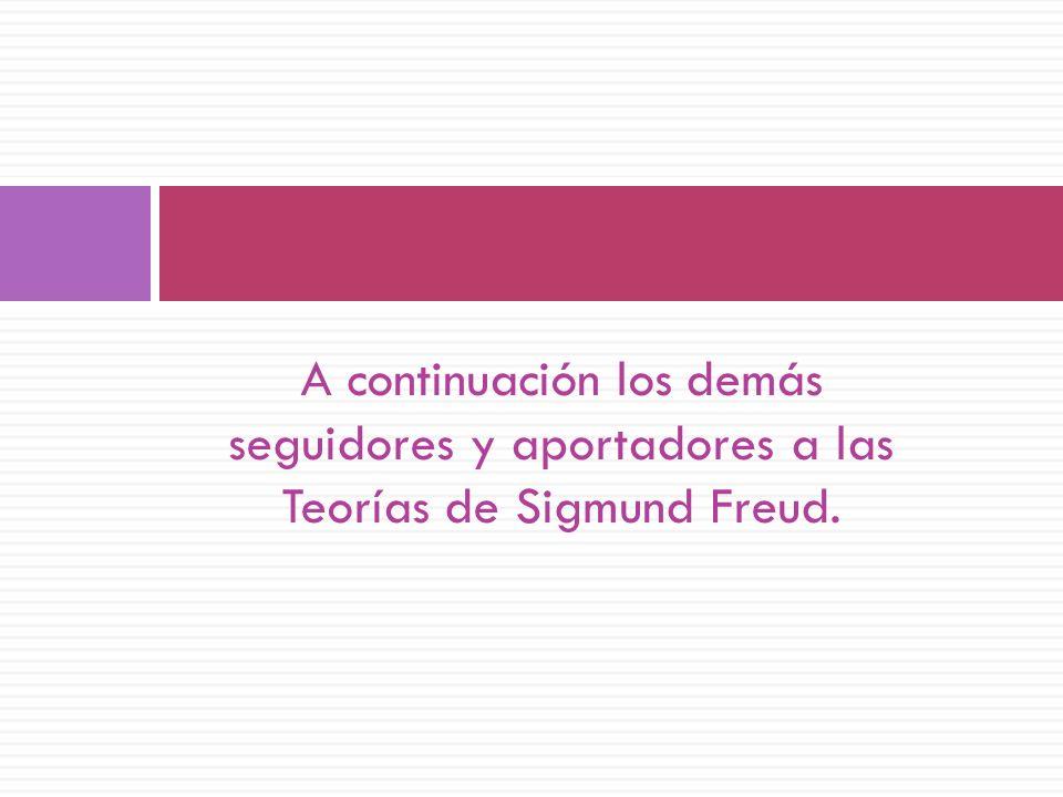 A continuación los demás seguidores y aportadores a las Teorías de Sigmund Freud.
