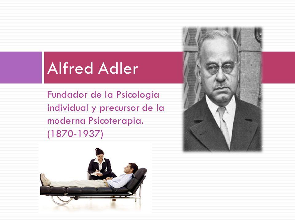 Fundador de la Psicología individual y precursor de la moderna Psicoterapia. (1870-1937) Alfred Adler