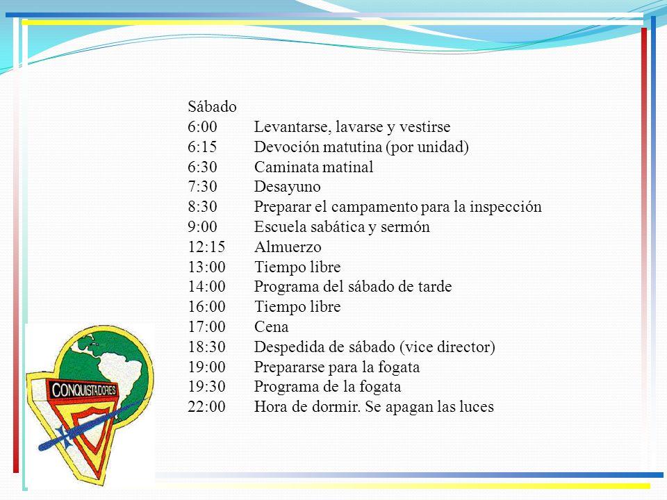 Sábado 6:00 Levantarse, lavarse y vestirse 6:15 Devoción matutina (por unidad) 6:30 Caminata matinal 7:30 Desayuno 8:30 Preparar el campamento para la
