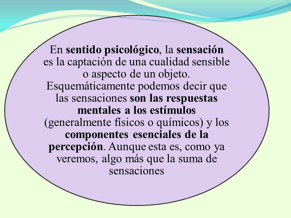 En sentido psicológico, la sensación es la captación de una cualidad sensible o aspecto de un objeto. Esquemáticamente podemos decir que las sensacion