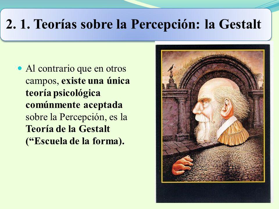 2. 1. Teorías sobre la Percepción: la Gestalt Al contrario que en otros campos, existe una única teoría psicológica comúnmente aceptada sobre la Perce