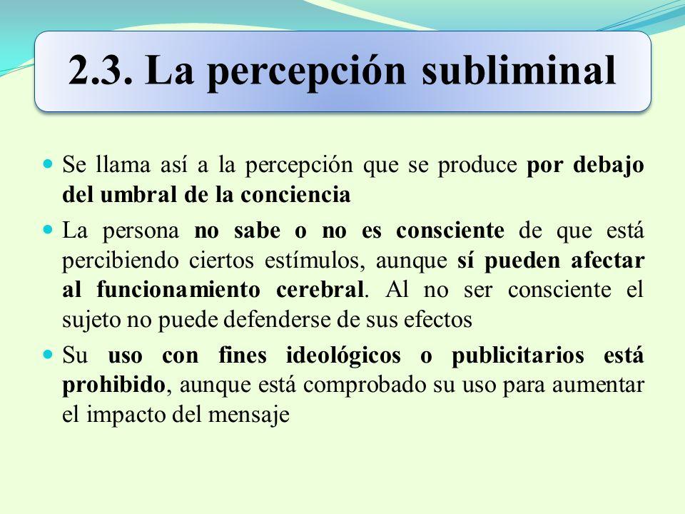 2.3. La percepción subliminal Se llama así a la percepción que se produce por debajo del umbral de la conciencia La persona no sabe o no es consciente