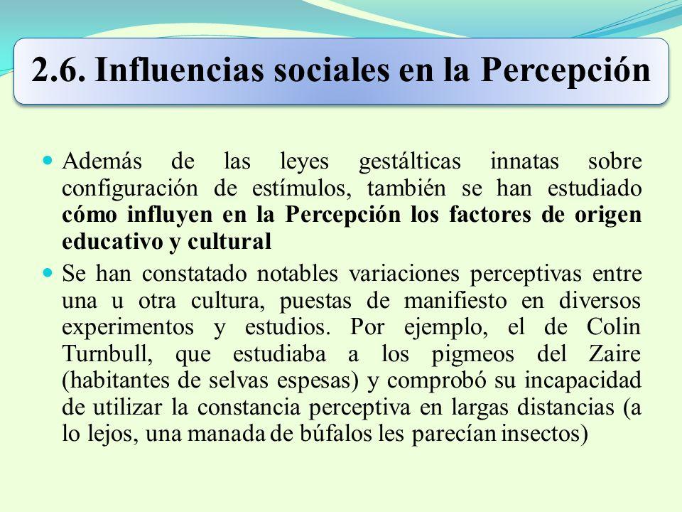 2.6. Influencias sociales en la Percepción Además de las leyes gestálticas innatas sobre configuración de estímulos, también se han estudiado cómo inf