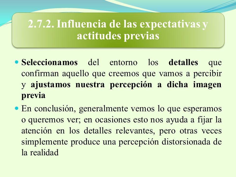 2.7.2. Influencia de las expectativas y actitudes previas Seleccionamos del entorno los detalles que confirman aquello que creemos que vamos a percibi