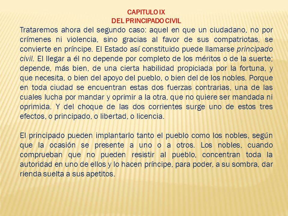CAPITULO IX DEL PRINCIPADO CIVIL Trataremos ahora del segundo caso: aquel en que un ciudadano, no por crímenes ni violencia, sino gracias al favor de sus compatriotas, se convierte en príncipe.
