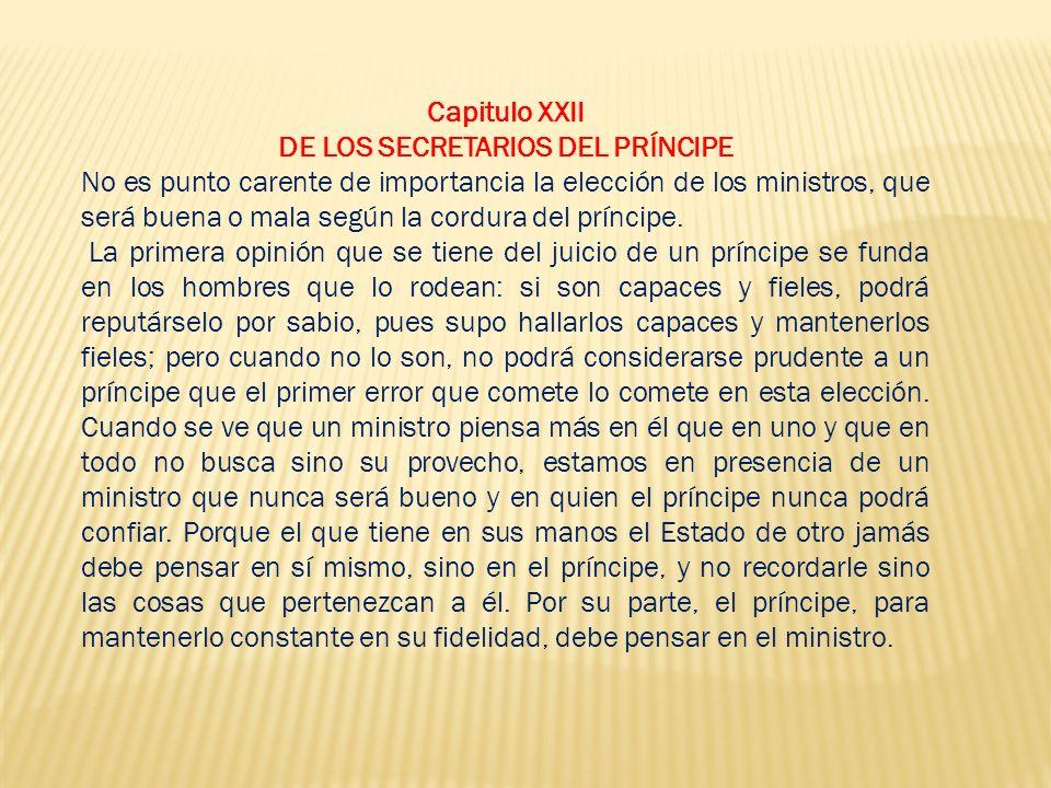 Capitulo XXII DE LOS SECRETARIOS DEL PRÍNCIPE No es punto carente de importancia la elección de los ministros, que será buena o mala según la cordura del príncipe.