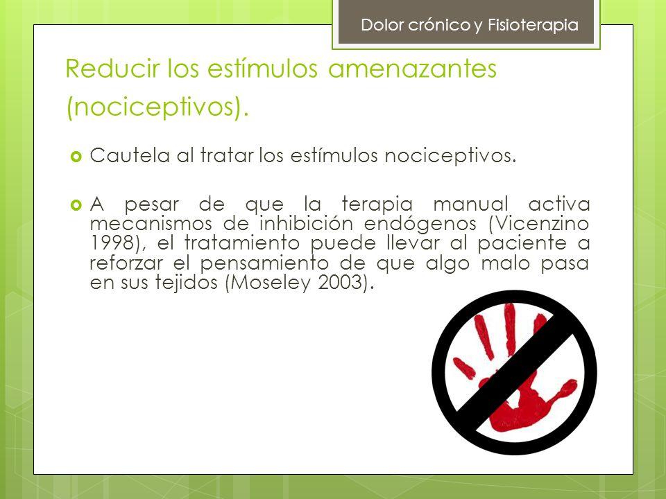 Reducir los estímulos amenazantes (nociceptivos). Cautela al tratar los estímulos nociceptivos. A pesar de que la terapia manual activa mecanismos de