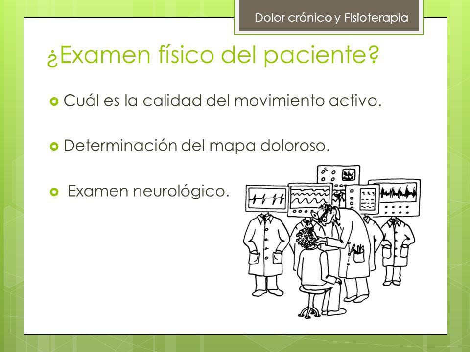 ¿Examen físico del paciente? Cuál es la calidad del movimiento activo. Determinación del mapa doloroso. Examen neurológico. Dolor crónico y Fisioterap