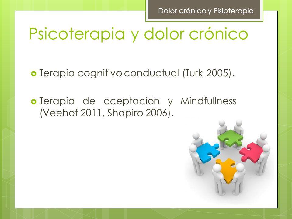 Psicoterapia y dolor crónico Terapia cognitivo conductual (Turk 2005). Terapia de aceptación y Mindfullness (Veehof 2011, Shapiro 2006). Dolor crónico