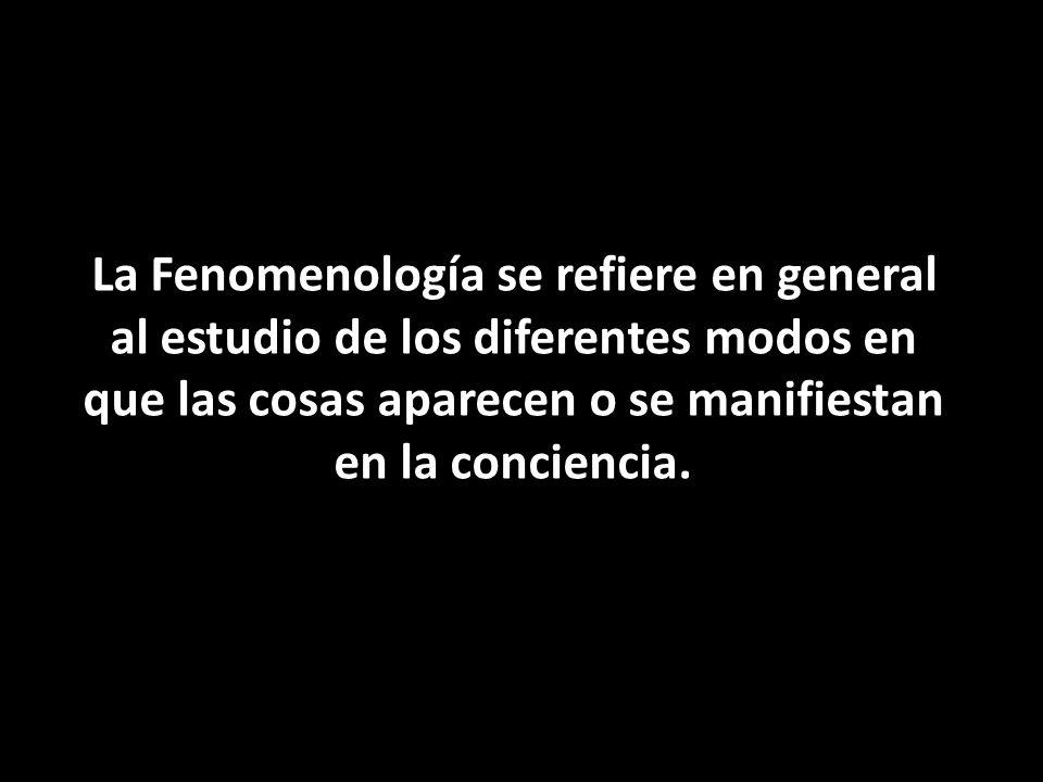 La Fenomenología se refiere en general al estudio de los diferentes modos en que las cosas aparecen o se manifiestan en la conciencia.