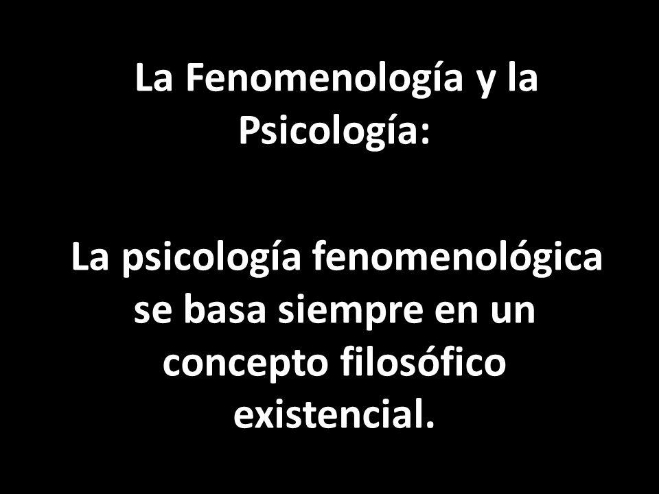 La Fenomenología y la Psicología: La psicología fenomenológica se basa siempre en un concepto filosófico existencial.