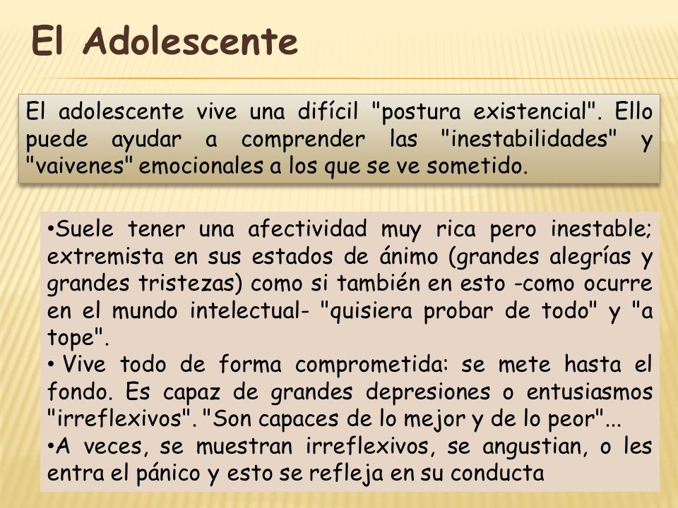 El Adolescente Suele tener una afectividad muy rica pero inestable; extremista en sus estados de ánimo (grandes alegrías y grandes tristezas) como si
