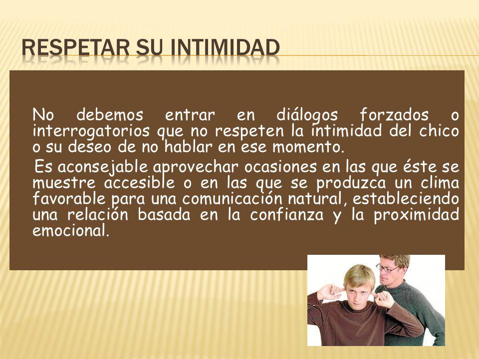 No debemos entrar en diálogos forzados o interrogatorios que no respeten la intimidad del chico o su deseo de no hablar en ese momento. Es aconsejable