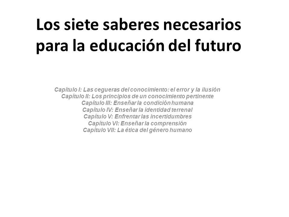 Los siete saberes necesarios para la educación del futuro Capítulo I: Las cegueras del conocimiento: el error y la ilusión Capítulo II: Los principios