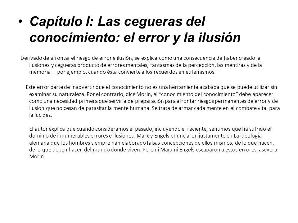 Capítulo I: Las cegueras del conocimiento: el error y la ilusión Derivado de afrontar el riesgo de error e ilusión, se explica como una consecuencia d