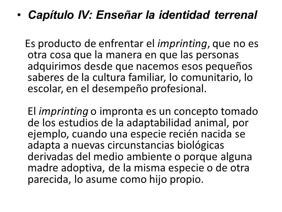 Capítulo IV: Enseñar la identidad terrenal Es producto de enfrentar el imprinting, que no es otra cosa que la manera en que las personas adquirimos de