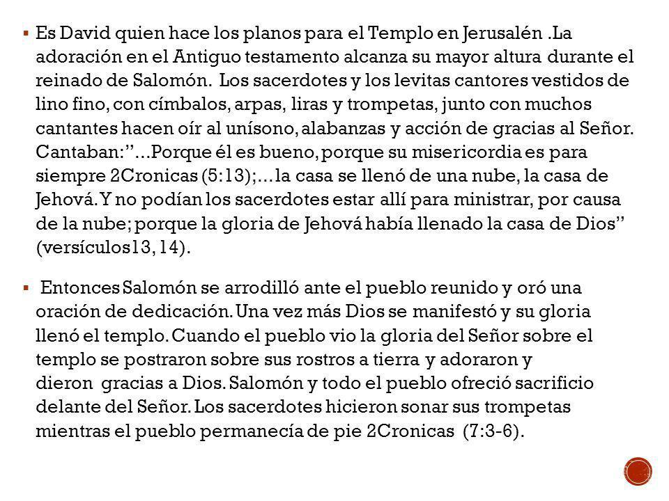 Es David quien hace los planos para el Templo en Jerusalén.La adoración en el Antiguo testamento alcanza su mayor altura durante el reinado de Salomón