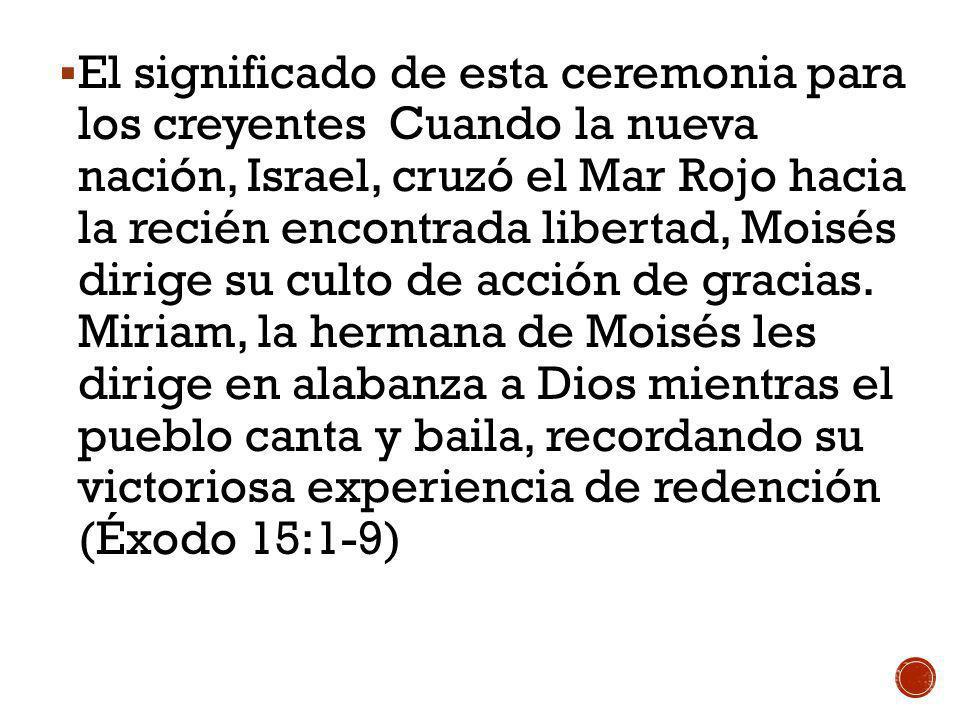 El significado de esta ceremonia para los creyentes Cuando la nueva nación, Israel, cruzó el Mar Rojo hacia la recién encontrada libertad, Moisés diri
