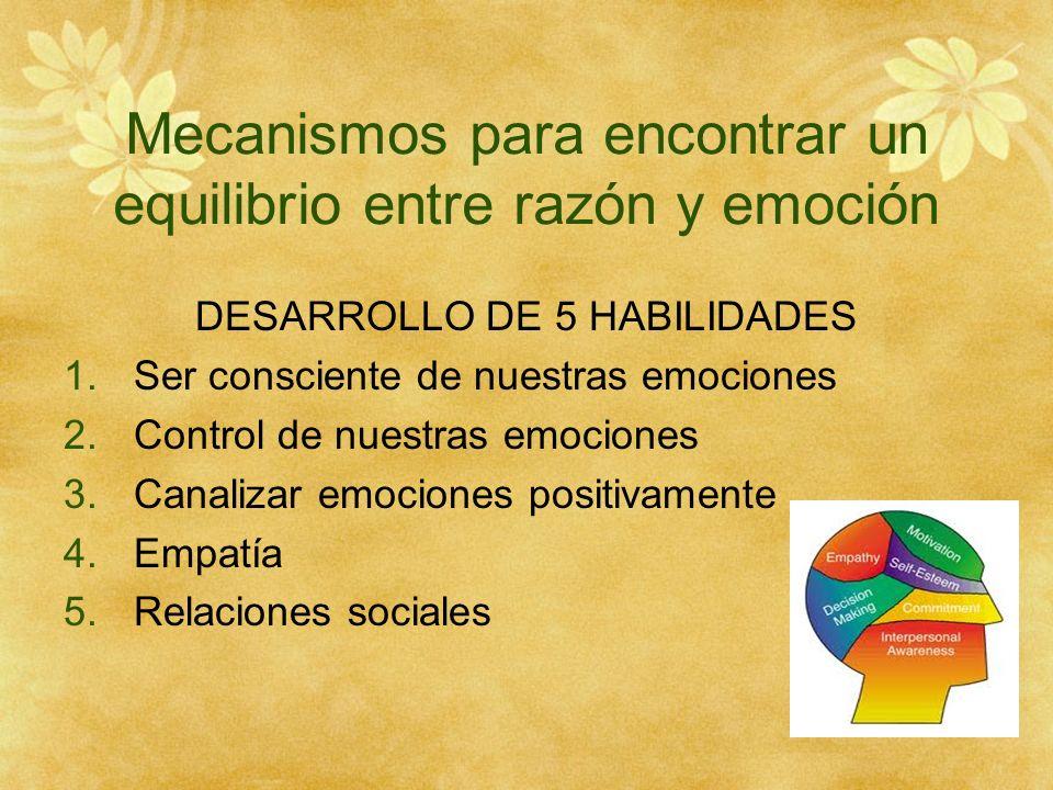 Mecanismos para encontrar un equilibrio entre razón y emoción DESARROLLO DE 5 HABILIDADES 1.Ser consciente de nuestras emociones 2.Control de nuestras