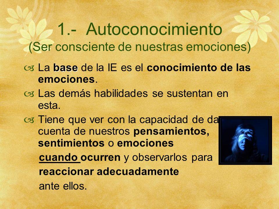 1.- Autoconocimiento (Ser consciente de nuestras emociones) base La base de la IE es el conocimiento de las emociones. Las demás habilidades se susten