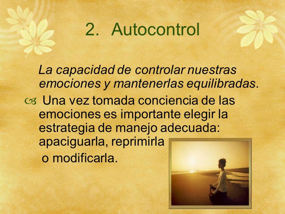 2.Autocontrol La capacidad de controlar nuestras emociones y mantenerlas equilibradas. Una vez tomada conciencia de las emociones es importante elegir