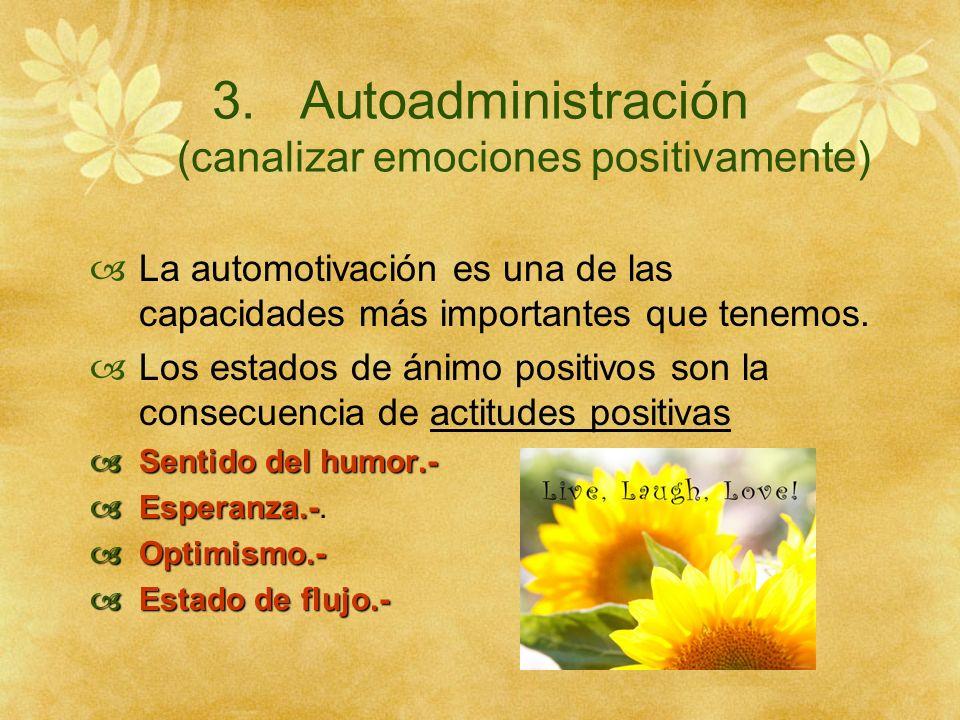 3.Autoadministración (canalizar emociones positivamente) La automotivación es una de las capacidades más importantes que tenemos. Los estados de ánimo