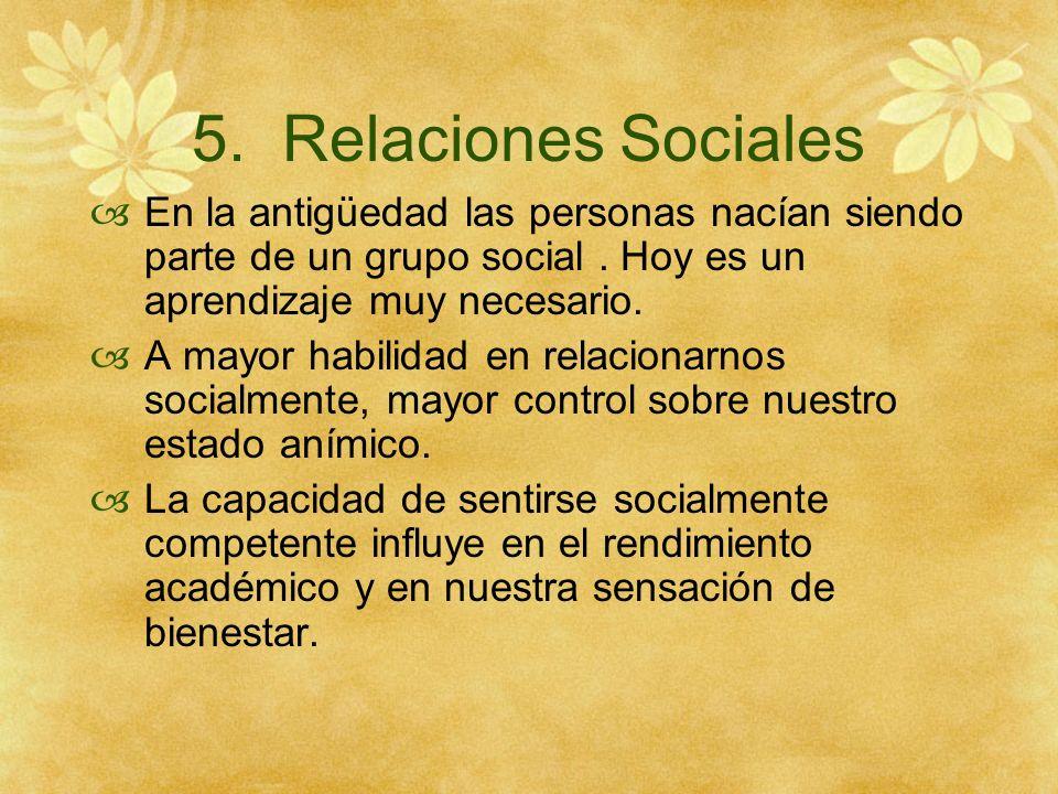 5. Relaciones Sociales En la antigüedad las personas nacían siendo parte de un grupo social. Hoy es un aprendizaje muy necesario. A mayor habilidad en