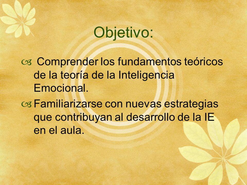 Objetivo: Comprender los fundamentos teóricos de la teoría de la Inteligencia Emocional. Familiarizarse con nuevas estrategias que contribuyan al desa
