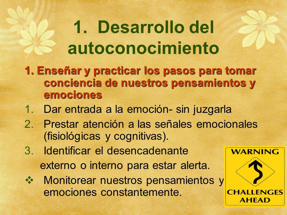 1. Desarrollo del autoconocimiento 1. Enseñar y practicar los pasos para tomar conciencia de nuestros pensamientos y emociones 1.Dar entrada a la emoc