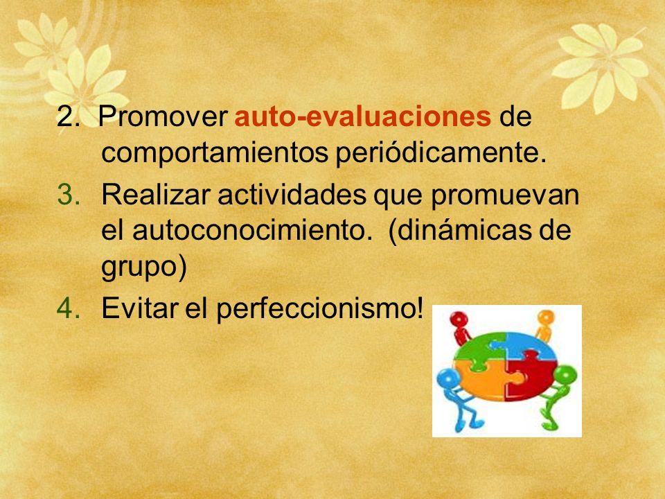 2. Promover auto-evaluaciones de comportamientos periódicamente. 3.Realizar actividades que promuevan el autoconocimiento. (dinámicas de grupo) 4.Evit