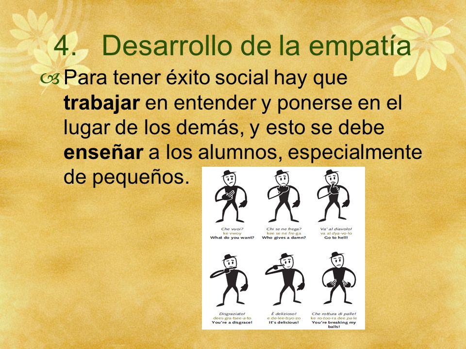 4. Desarrollo de la empatía Para tener éxito social hay que trabajar en entender y ponerse en el lugar de los demás, y esto se debe enseñar a los alum
