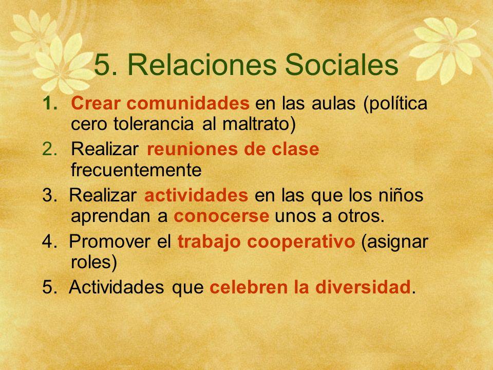 5. Relaciones Sociales 1.Crear comunidades en las aulas (política cero tolerancia al maltrato) 2.Realizar reuniones de clase frecuentemente 3. Realiza