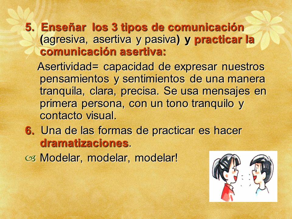 5. Enseñar los 3 tipos de comunicación (agresiva, asertiva y pasiva) y practicar la comunicación asertiva: Asertividad= capacidad de expresar nuestros