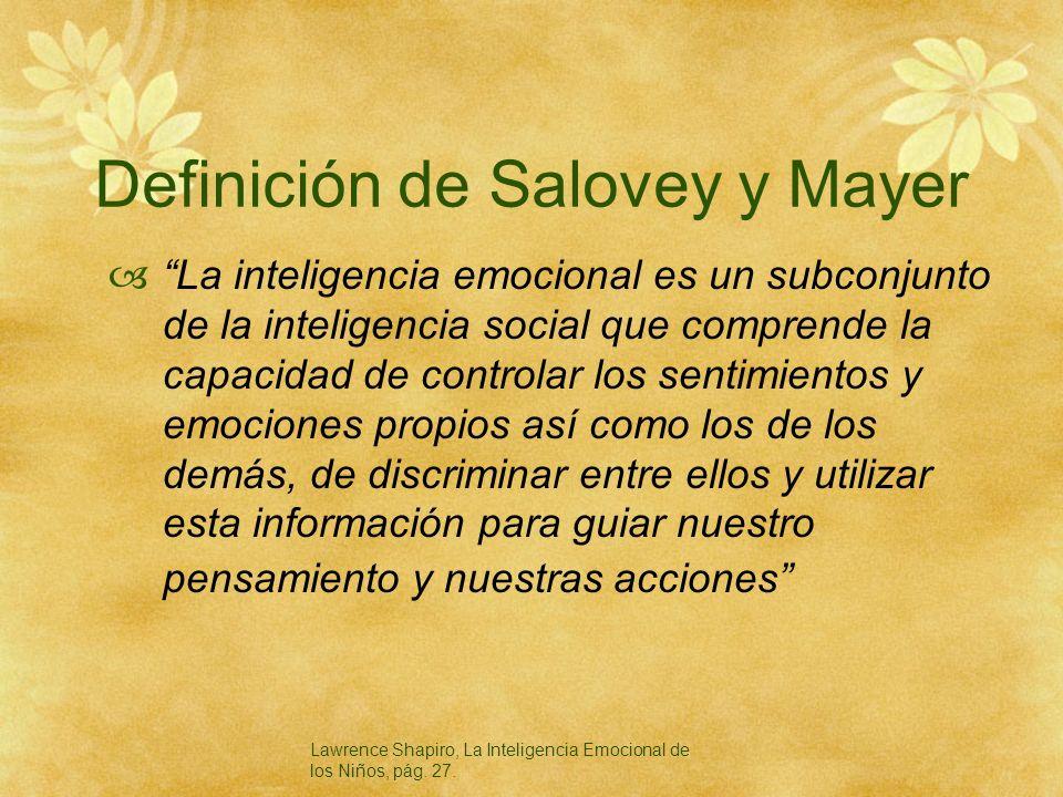 Definición de Salovey y Mayer La inteligencia emocional es un subconjunto de la inteligencia social que comprende la capacidad de controlar los sentim