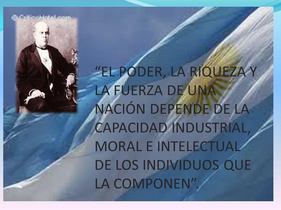 EL PODER, LA RIQUEZA Y LA FUERZA DE UNA NACIÓN DEPENDE DE LA CAPACIDAD INDUSTRIAL, MORAL E INTELECTUAL DE LOS INDIVIDUOS QUE LA COMPONEN.