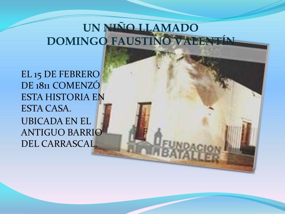 UN NIÑO LLAMADO DOMINGO FAUSTINO VALENTÍN EL 15 DE FEBRERO DE 1811 COMENZÓ ESTA HISTORIA EN ESTA CASA. UBICADA EN EL ANTIGUO BARRIO DEL CARRASCAL.