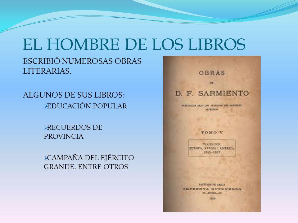 EL HOMBRE DE LOS LIBROS ESCRIBIÓ NUMEROSAS OBRAS LITERARIAS. ALGUNOS DE SUS LIBROS: EDUCACIÓN POPULAR RECUERDOS DE PROVINCIA CAMPAÑA DEL EJÉRCITO GRAN