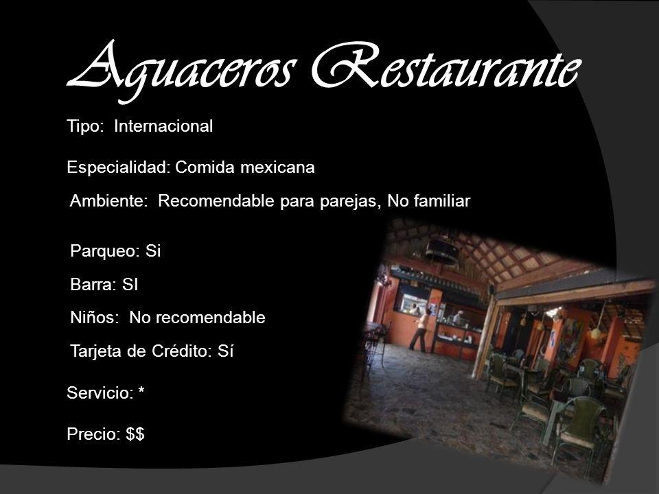 Aguaceros Restaurante Tipo: Internacional Especialidad: Comida mexicana Ambiente: Recomendable para parejas, No familiar Parqueo: Si Barra: SI Niños: